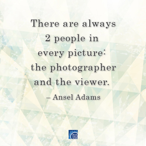 There are always 2 people in every picture: the Photographer and the Viewer - Ansel Adams. -- NYC Photo Safari