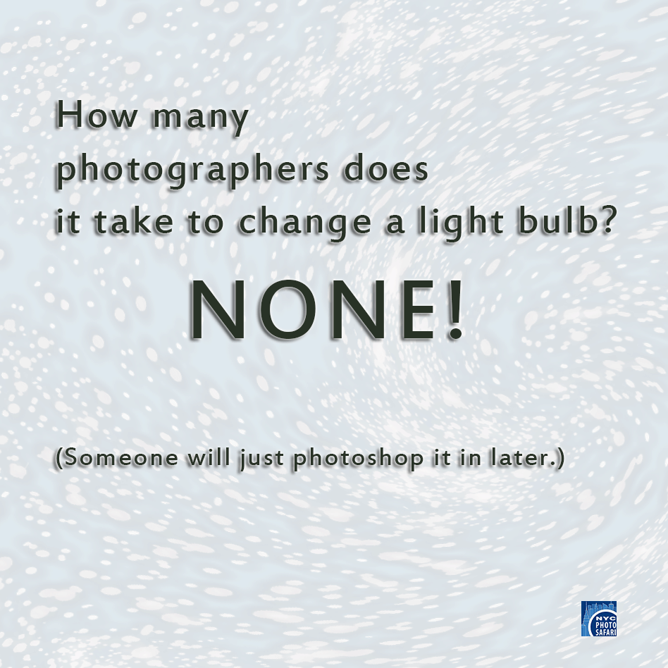How many photographers does it take to change a light bulb? NONE! (Someone will just Photoshop it in later.)