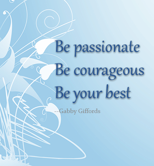 Be passionate. Be courageous. Be your best. -- Gabby Giffords.